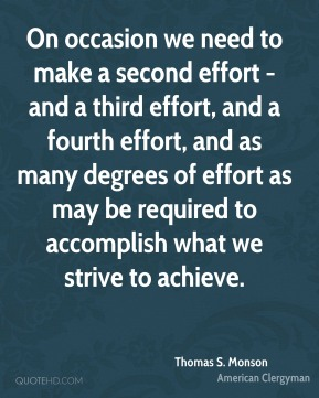 Thomas S. Monson - On occasion we need to make a second effort - and a third effort, and a fourth effort, and as many degrees of effort as may be required to accomplish what we strive to achieve.