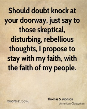 Thomas S. Monson - Should doubt knock at your doorway, just say to those skeptical, disturbing, rebellious thoughts, I propose to stay with my faith, with the faith of my people.