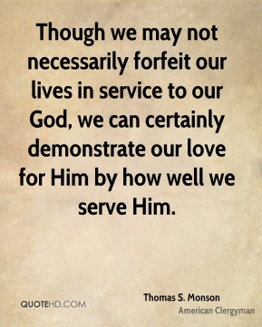 Thomas S. Monson - Though we may not necessarily forfeit our lives in service to our God, we can certainly demonstrate our love for Him by how well we serve Him.
