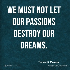 Thomas S. Monson - We must not let our passions destroy our dreams.