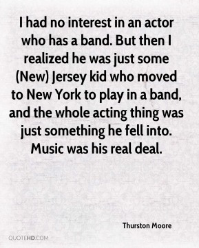 Thurston Moore  - I had no interest in an actor who has a band. But then I realized he was just some (New) Jersey kid who moved to New York to play in a band, and the whole acting thing was just something he fell into. Music was his real deal.