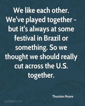 Thurston Moore  - We like each other. We've played together - but it's always at some festival in Brazil or something. So we thought we should really cut across the U.S. together.