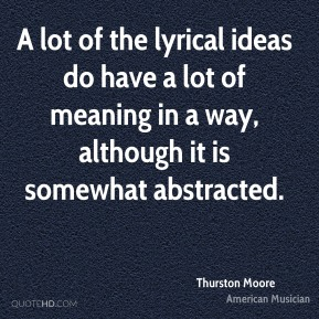 Thurston Moore - A lot of the lyrical ideas do have a lot of meaning in a way, although it is somewhat abstracted.