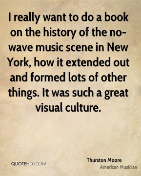 I really want to do a book on the history of the no-wave music scene in New York, how it extended out and formed lots of other things. It was such a great visual culture.