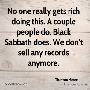 No one really gets rich doing this. A couple people do, Black Sabbath does. We don't sell any records anymore.