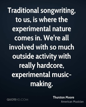 Traditional songwriting, to us, is where the experimental nature comes in. We're all involved with so much outside activity with really hardcore, experimental music-making.