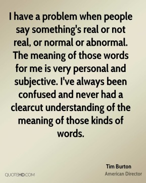 I have a problem when people say something's real or not real, or normal or abnormal. The meaning of those words for me is very personal and subjective. I've always been confused and never had a clearcut understanding of the meaning of those kinds of words.