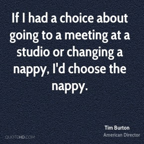 If I had a choice about going to a meeting at a studio or changing a nappy, I'd choose the nappy.