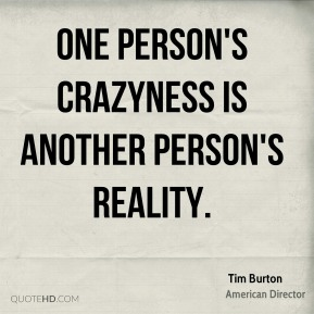 One person's crazyness is another person's reality.