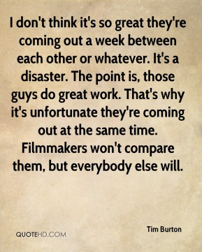 Tim Burton  - I don't think it's so great they're coming out a week between each other or whatever. It's a disaster. The point is, those guys do great work. That's why it's unfortunate they're coming out at the same time. Filmmakers won't compare them, but everybody else will.