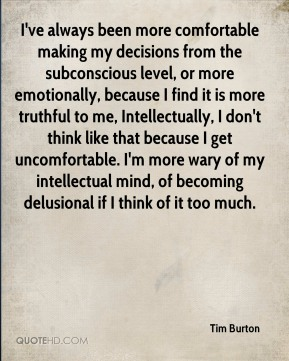 Tim Burton  - I've always been more comfortable making my decisions from the subconscious level, or more emotionally, because I find it is more truthful to me, Intellectually, I don't think like that because I get uncomfortable. I'm more wary of my intellectual mind, of becoming delusional if I think of it too much.