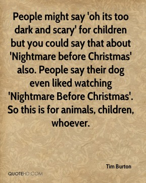 Tim Burton  - People might say 'oh its too dark and scary' for children but you could say that about 'Nightmare before Christmas' also. People say their dog even liked watching 'Nightmare Before Christmas'. So this is for animals, children, whoever.