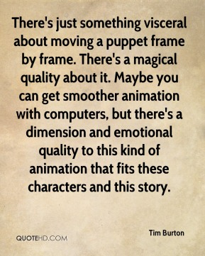 Tim Burton  - There's just something visceral about moving a puppet frame by frame. There's a magical quality about it. Maybe you can get smoother animation with computers, but there's a dimension and emotional quality to this kind of animation that fits these characters and this story.
