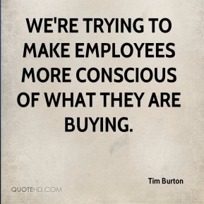 Tim Burton  - We're trying to make employees more conscious of what they are buying.