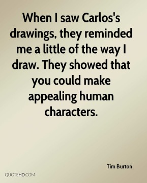 Tim Burton  - When I saw Carlos's drawings, they reminded me a little of the way I draw. They showed that you could make appealing human characters.