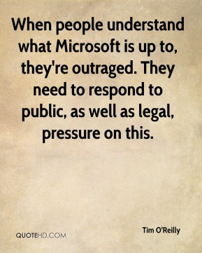 Tim O'Reilly  - When people understand what Microsoft is up to, they're outraged. They need to respond to public, as well as legal, pressure on this.