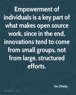 Tim O'Reilly - Empowerment of individuals is a key part of what makes open source work, since in the end, innovations tend to come from small groups, not from large, structured efforts.