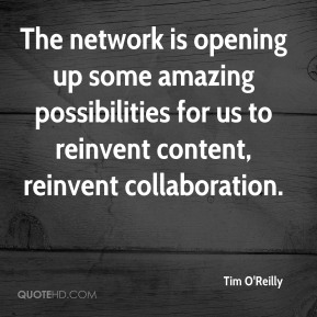 Tim O'Reilly - The network is opening up some amazing possibilities for us to reinvent content, reinvent collaboration.