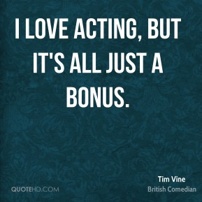 I love acting, but it's all just a bonus.