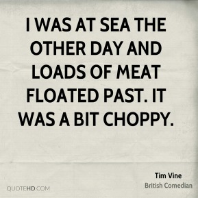 Tim Vine - I was at sea the other day and loads of meat floated past. It was a bit choppy.