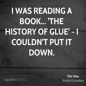 I was reading a book... 'the history of glue' - I couldn't put it down.