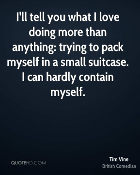 Tim Vine - I'll tell you what I love doing more than anything: trying to pack myself in a small suitcase. I can hardly contain myself.