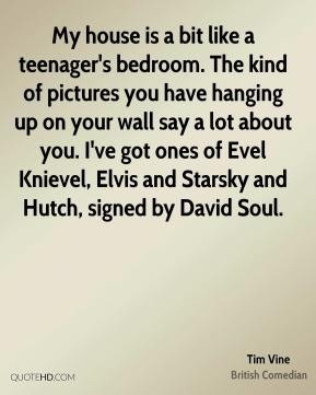 Tim Vine - My house is a bit like a teenager's bedroom. The kind of pictures you have hanging up on your wall say a lot about you. I've got ones of Evel Knievel, Elvis and Starsky and Hutch, signed by David Soul.