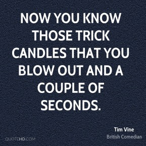 Now you know those trick candles that you blow out and a couple of seconds.