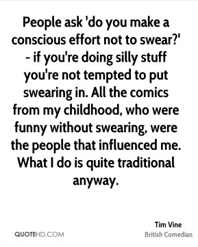 People ask 'do you make a conscious effort not to swear?' - if you're doing silly stuff you're not tempted to put swearing in. All the comics from my childhood, who were funny without swearing, were the people that influenced me. What I do is quite traditional anyway.