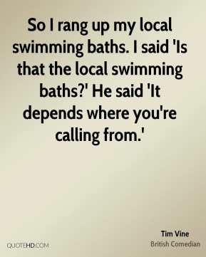 Tim Vine - So I rang up my local swimming baths. I said 'Is that the local swimming baths?' He said 'It depends where you're calling from.'