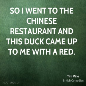 So I went to the Chinese restaurant and this duck came up to me with a red.