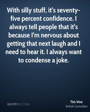 With silly stuff, it's seventy-five percent confidence. I always tell people that it's because I'm nervous about getting that next laugh and I need to hear it. I always want to condense a joke.