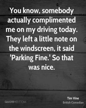 You know, somebody actually complimented me on my driving today. They left a little note on the windscreen, it said 'Parking Fine.' So that was nice.