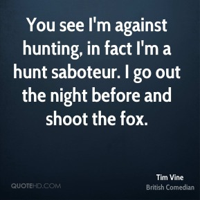 Tim Vine - You see I'm against hunting, in fact I'm a hunt saboteur. I go out the night before and shoot the fox.
