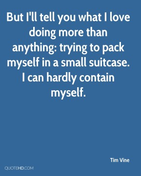 Tim Vine  - But I'll tell you what I love doing more than anything: trying to pack myself in a small suitcase. I can hardly contain myself.