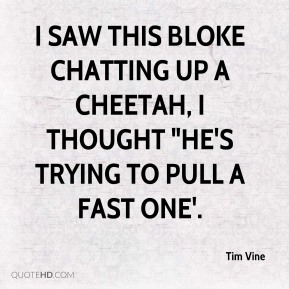 "Tim Vine  - I saw this bloke chatting up a cheetah, I thought ""he's trying to pull a fast one'."
