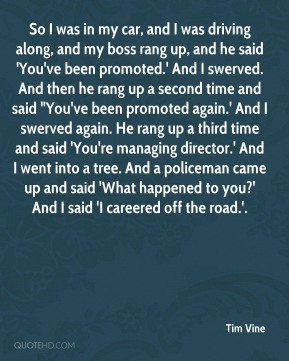 """Tim Vine  - So I was in my car, and I was driving along, and my boss rang up, and he said 'You've been promoted.' And I swerved. And then he rang up a second time and said """"You've been promoted again.' And I swerved again. He rang up a third time and said 'You're managing director.' And I went into a tree. And a policeman came up and said 'What happened to you?' And I said 'I careered off the road.'."""