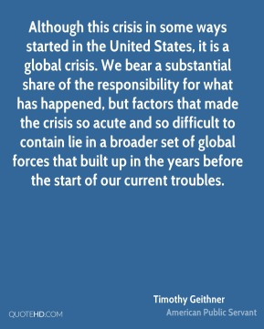 Although this crisis in some ways started in the United States, it is a global crisis. We bear a substantial share of the responsibility for what has happened, but factors that made the crisis so acute and so difficult to contain lie in a broader set of global forces that built up in the years before the start of our current troubles.