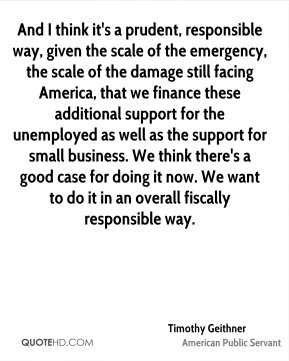 Timothy Geithner - And I think it's a prudent, responsible way, given the scale of the emergency, the scale of the damage still facing America, that we finance these additional support for the unemployed as well as the support for small business. We think there's a good case for doing it now. We want to do it in an overall fiscally responsible way.