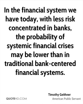 Timothy Geithner - In the financial system we have today, with less risk concentrated in banks, the probability of systemic financial crises may be lower than in traditional bank-centered financial systems.