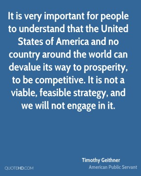 Timothy Geithner - It is very important for people to understand that the United States of America and no country around the world can devalue its way to prosperity, to be competitive. It is not a viable, feasible strategy, and we will not engage in it.
