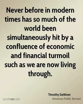 Timothy Geithner - Never before in modern times has so much of the world been simultaneously hit by a confluence of economic and financial turmoil such as we are now living through.