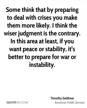 Timothy Geithner - Some think that by preparing to deal with crises you make them more likely. I think the wiser judgment is the contrary. In this area at least, if you want peace or stability, it's better to prepare for war or instability.