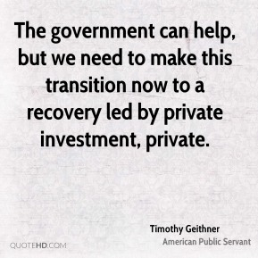 Timothy Geithner - The government can help, but we need to make this transition now to a recovery led by private investment, private.