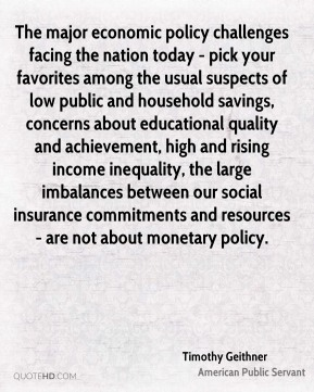 Timothy Geithner - The major economic policy challenges facing the nation today - pick your favorites among the usual suspects of low public and household savings, concerns about educational quality and achievement, high and rising income inequality, the large imbalances between our social insurance commitments and resources - are not about monetary policy.