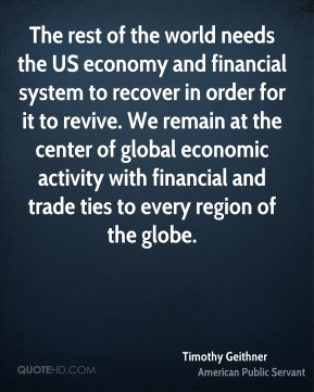 Timothy Geithner - The rest of the world needs the US economy and financial system to recover in order for it to revive. We remain at the center of global economic activity with financial and trade ties to every region of the globe.