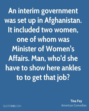 An interim government was set up in Afghanistan. It included two women, one of whom was Minister of Women's Affairs. Man, who'd she have to show here ankles to to get that job?