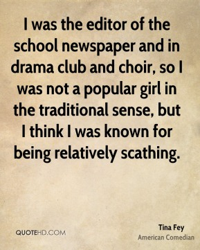 I was the editor of the school newspaper and in drama club and choir, so I was not a popular girl in the traditional sense, but I think I was known for being relatively scathing.