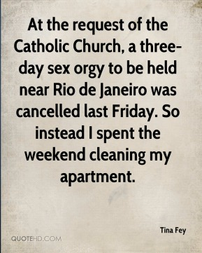 Tina Fey  - At the request of the Catholic Church, a three-day sex orgy to be held near Rio de Janeiro was cancelled last Friday. So instead I spent the weekend cleaning my apartment.