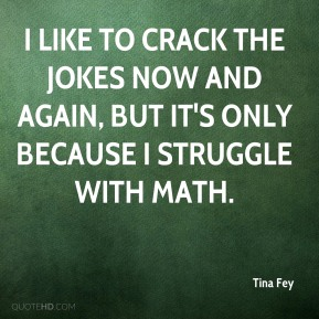 Tina Fey  - I like to crack the jokes now and again, but it's only because I struggle with math.